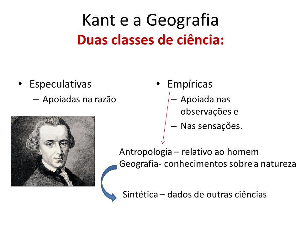 Kant e a Geografia Duas classes de ciência: Especulativas – Apoiadas na razão Empíricas – Apoiada nas observações e – Nas sensações. Antropologia – re