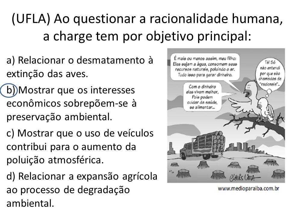 (UFLA) Ao questionar a racionalidade humana, a charge tem por objetivo principal: a) Relacionar o desmatamento à extinção das aves. b) Mostrar que os