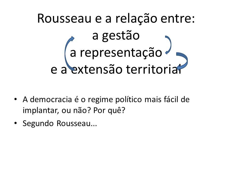 Rousseau e a relação entre: a gestão a representação e a extensão territorial A democracia é o regime político mais fácil de implantar, ou não.