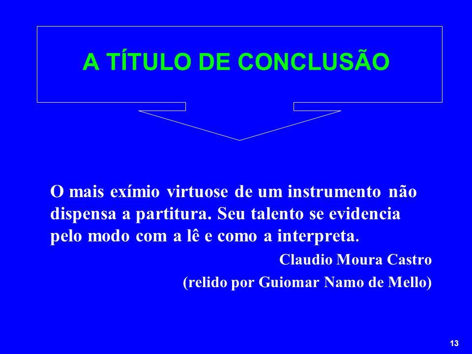 13 A TÍTULO DE CONCLUSÃO O mais exímio virtuose de um instrumento não dispensa a partitura. Seu talento se evidencia pelo modo com a lê e como a inter