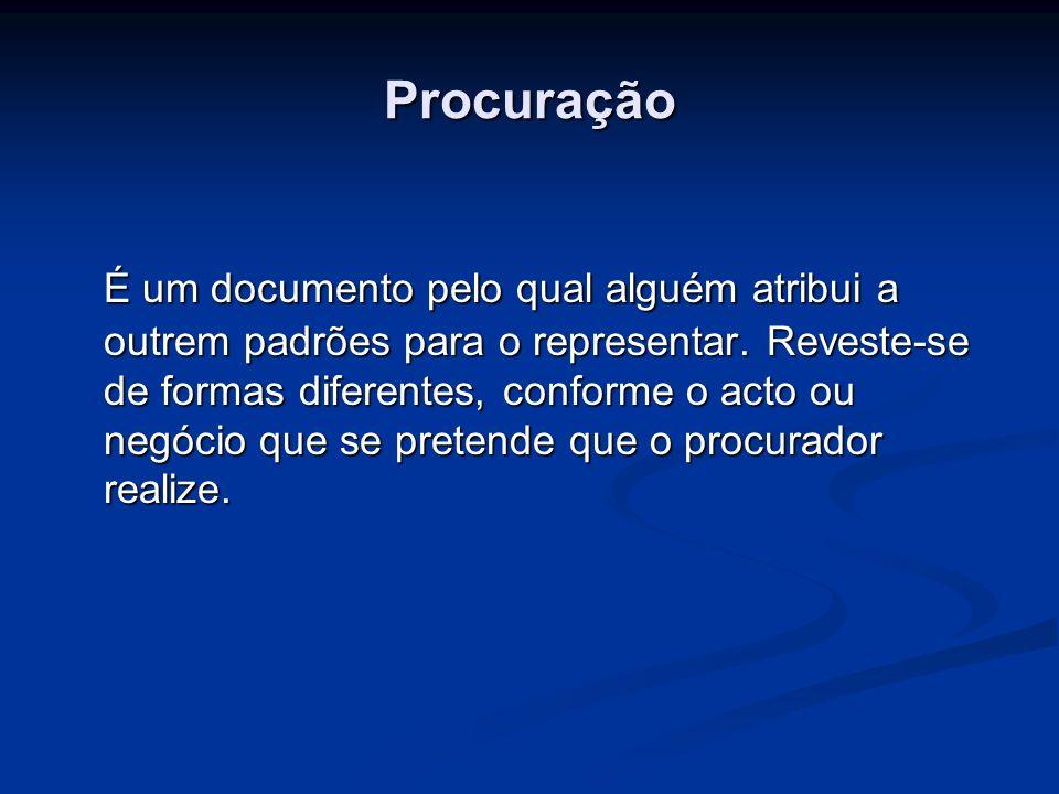 Procuração É um documento pelo qual alguém atribui a outrem padrões para o representar. Reveste-se de formas diferentes, conforme o acto ou negócio qu