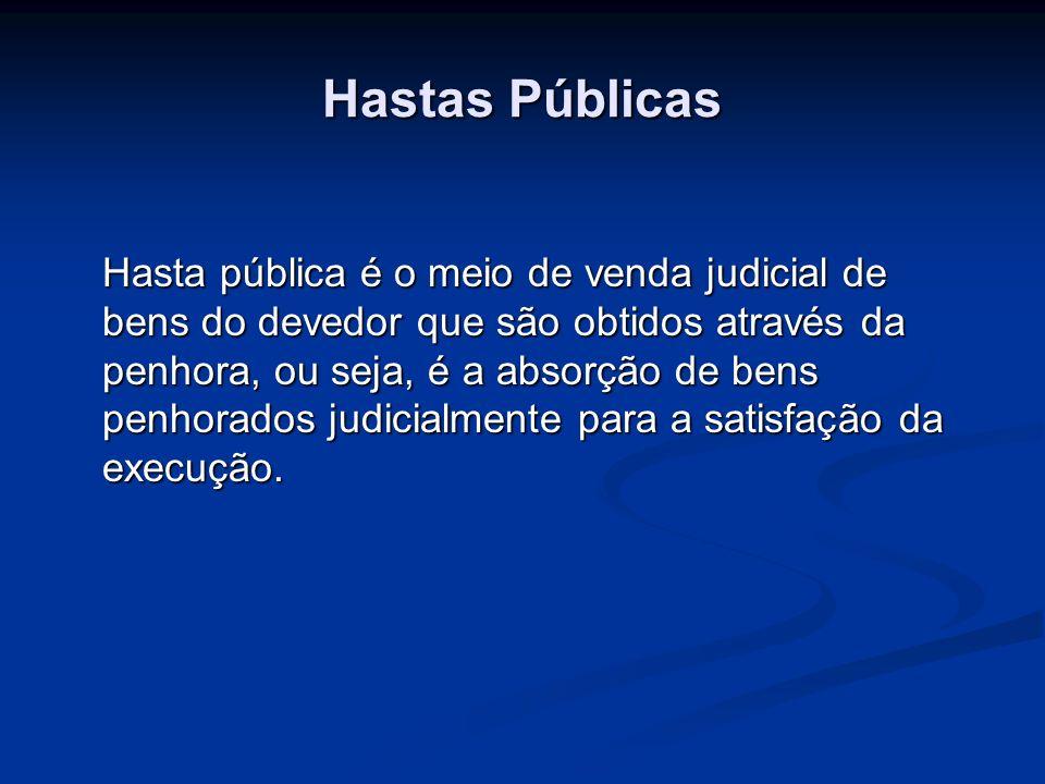 Hastas Públicas Hasta pública é o meio de venda judicial de bens do devedor que são obtidos através da penhora, ou seja, é a absorção de bens penhorad