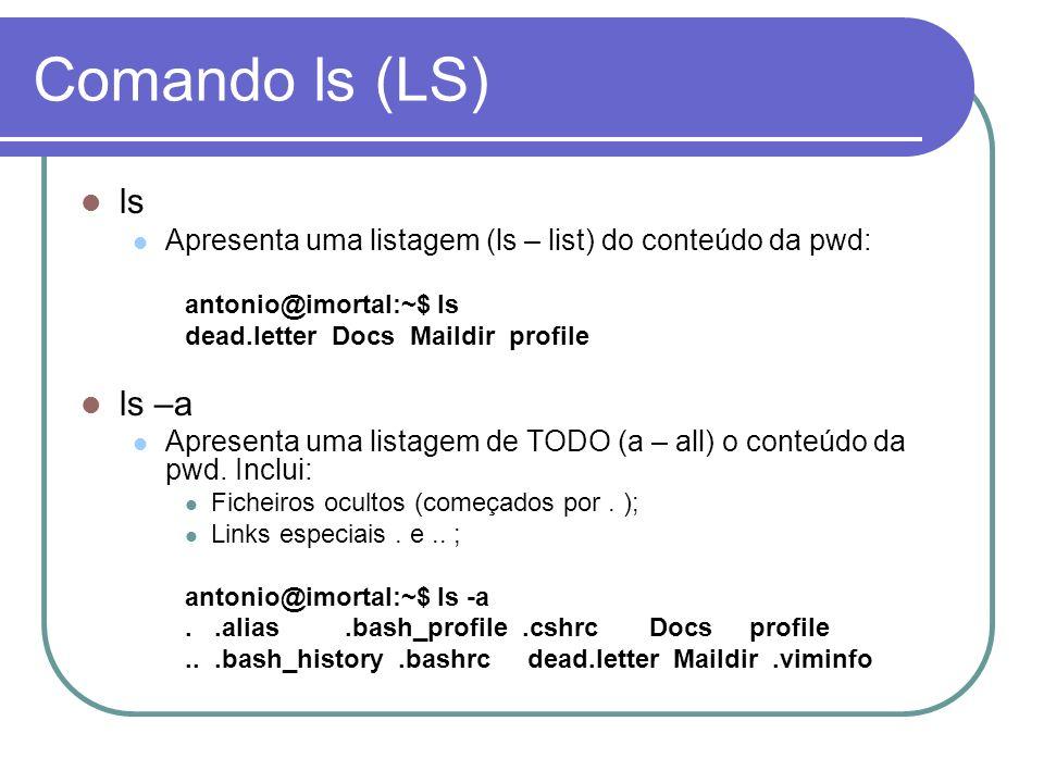 Comando ls (LS) ls Apresenta uma listagem (ls – list) do conteúdo da pwd: antonio@imortal:~$ ls dead.letter Docs Maildir profile ls –a Apresenta uma l