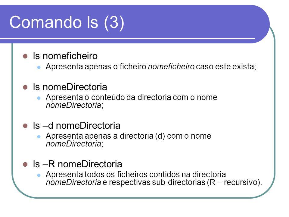 Comando ls (3) ls nomeficheiro Apresenta apenas o ficheiro nomeficheiro caso este exista; ls nomeDirectoria Apresenta o conteúdo da directoria com o n