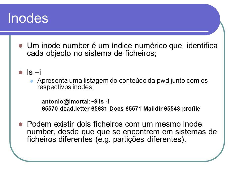 Inodes Um inode number é um índice numérico que identifica cada objecto no sistema de ficheiros; ls –i Apresenta uma listagem do conteúdo da pwd junto