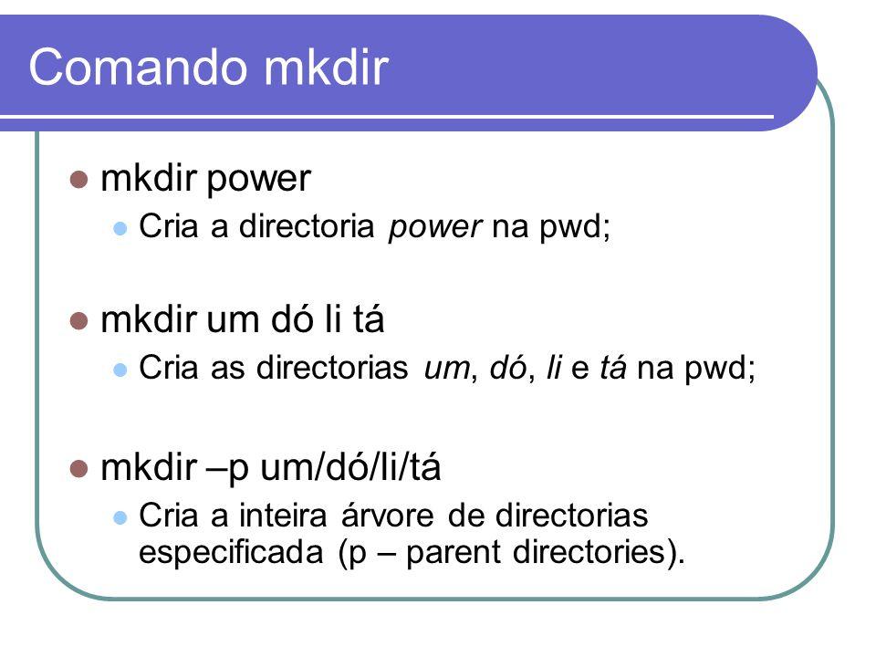Comando mkdir mkdir power Cria a directoria power na pwd; mkdir um dó li tá Cria as directorias um, dó, li e tá na pwd; mkdir –p um/dó/li/tá Cria a in