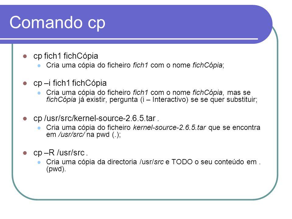 Comando cp cp fich1 fichCópia Cria uma cópia do ficheiro fich1 com o nome fichCópia; cp –i fich1 fichCópia Cria uma cópia do ficheiro fich1 com o nome