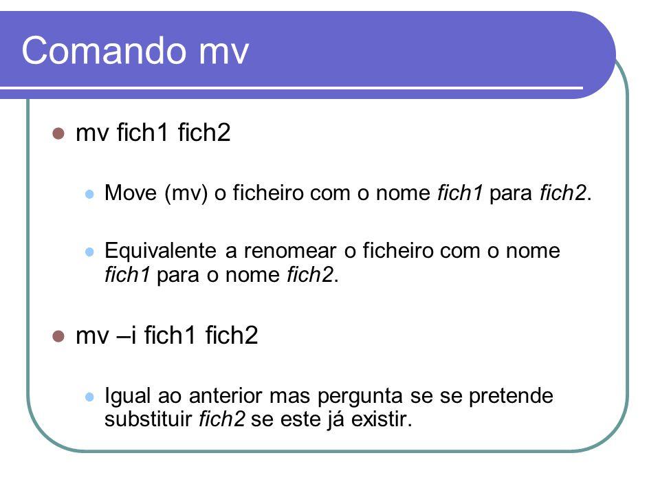 Comando mv mv fich1 fich2 Move (mv) o ficheiro com o nome fich1 para fich2. Equivalente a renomear o ficheiro com o nome fich1 para o nome fich2. mv –
