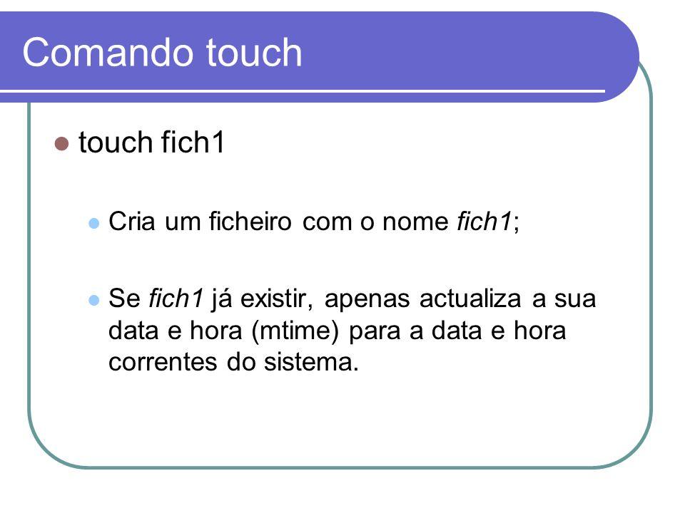 Comando touch touch fich1 Cria um ficheiro com o nome fich1; Se fich1 já existir, apenas actualiza a sua data e hora (mtime) para a data e hora corren