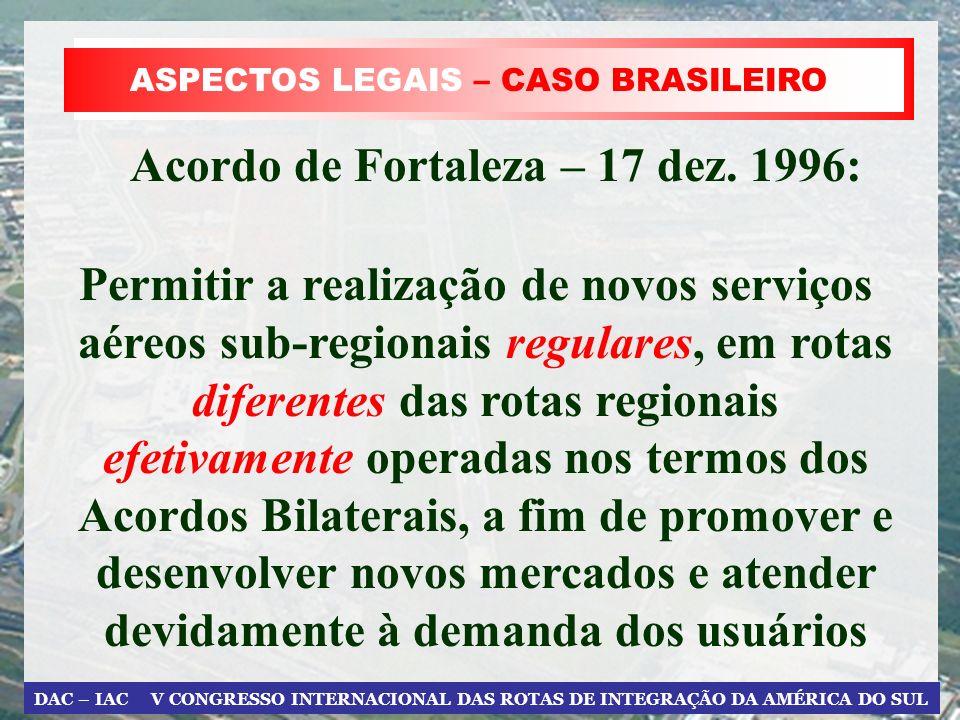 DAC – IAC V CONGRESSO INTERNACIONAL DAS ROTAS DE INTEGRAÇÃO DA AMÉRICA DO SUL ASPECTOS LEGAIS – CASO BRASILEIRO Acordo de Fortaleza – 17 dez. 1996: Pe