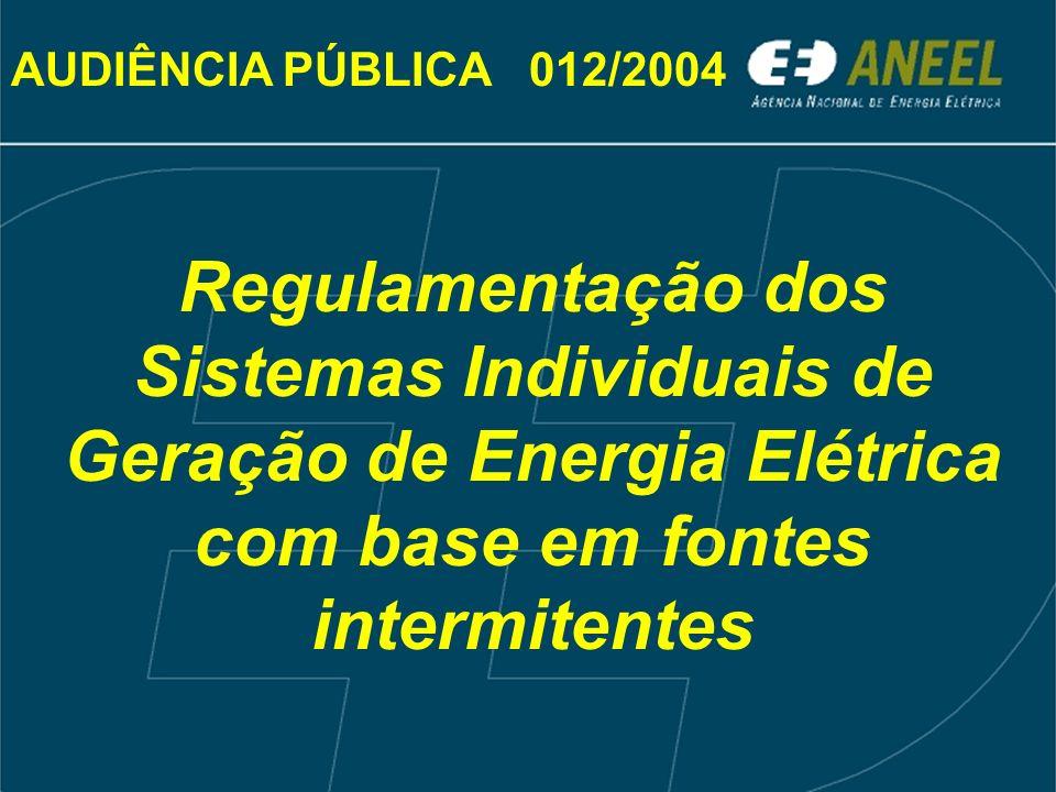 Regulamentação dos Sistemas Individuais de Geração de Energia Elétrica com base em fontes intermitentes AUDIÊNCIA PÚBLICA 012/2004
