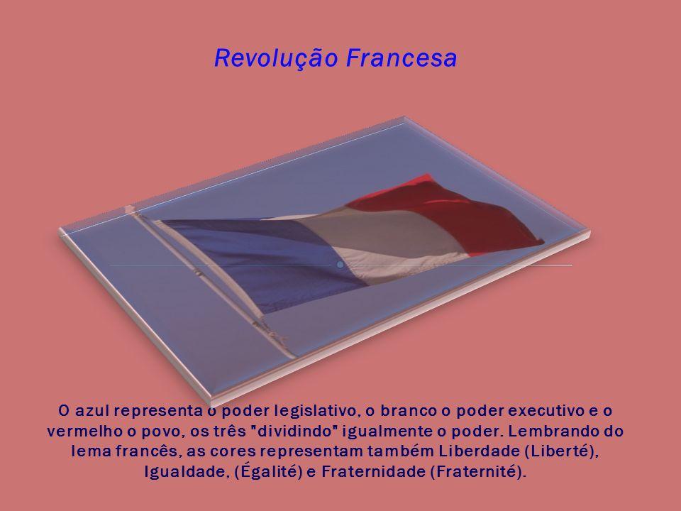Revolução Francesa O azul representa o poder legislativo, o branco o poder executivo e o vermelho o povo, os três dividindo igualmente o poder.