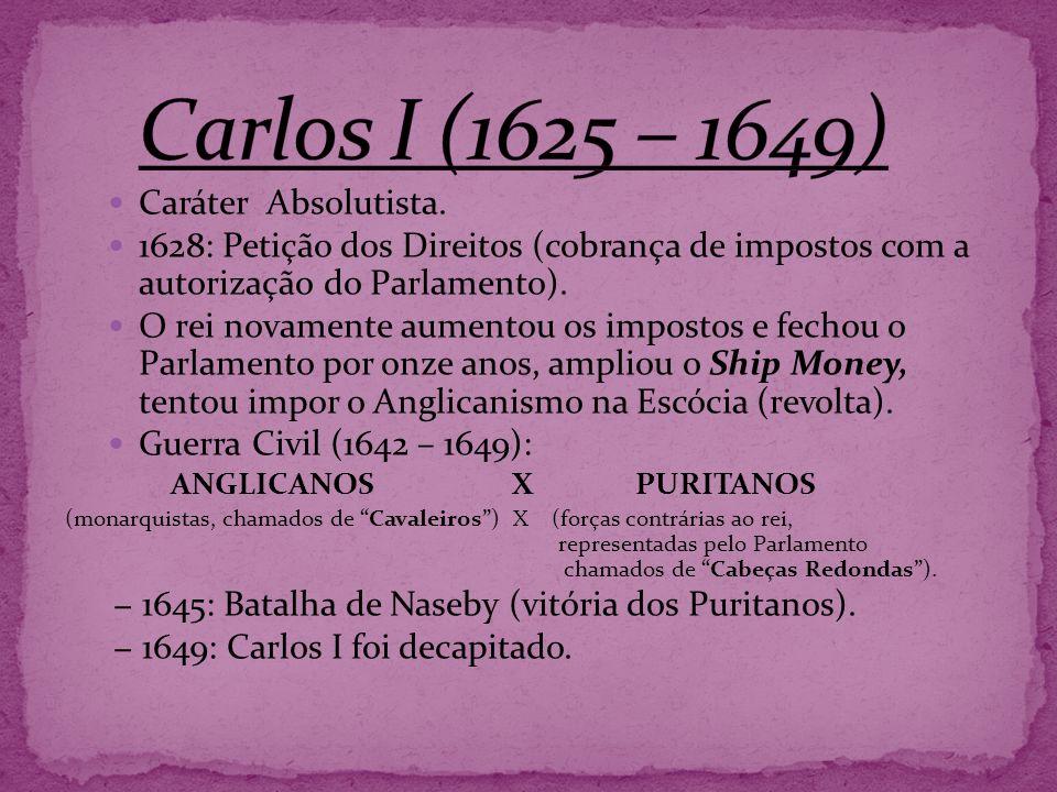 Caráter Absolutista. 1628: Petição dos Direitos (cobrança de impostos com a autorização do Parlamento). O rei novamente aumentou os impostos e fechou