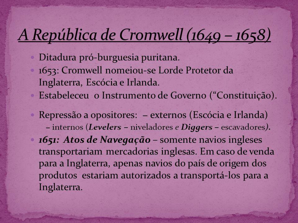 Ditadura pró-burguesia puritana. 1653: Cromwell nomeiou-se Lorde Protetor da Inglaterra, Escócia e Irlanda. Estabeleceu o Instrumento de Governo (Cons