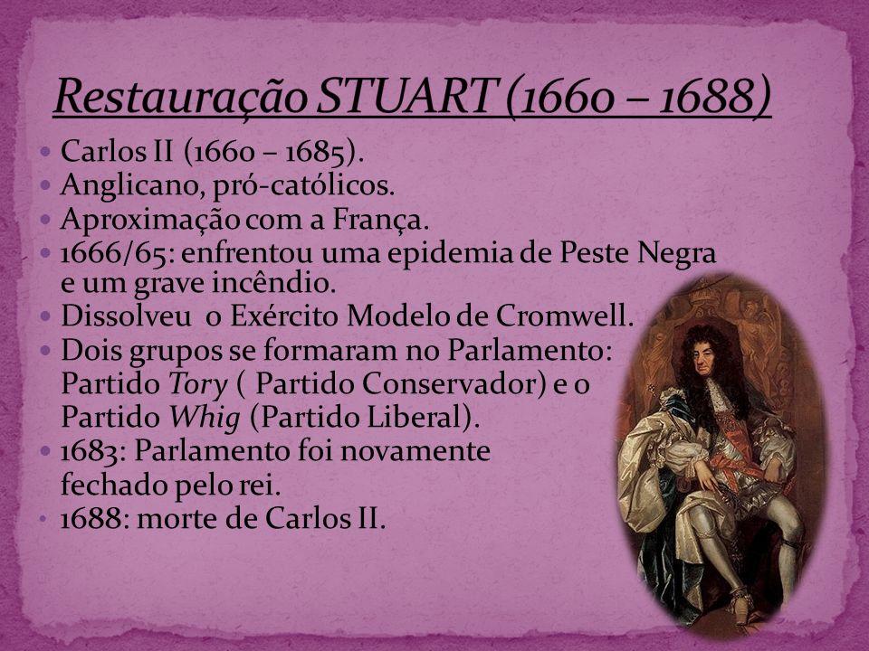 Carlos II (1660 – 1685). Anglicano, pró-católicos. Aproximação com a França. 1666/65: enfrentou uma epidemia de Peste Negra e um grave incêndio. Disso