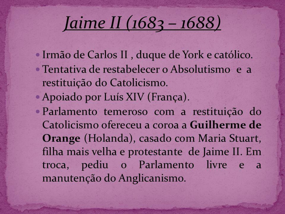 Irmão de Carlos II, duque de York e católico. Tentativa de restabelecer o Absolutismo e a restituição do Catolicismo. Apoiado por Luís XIV (França). P