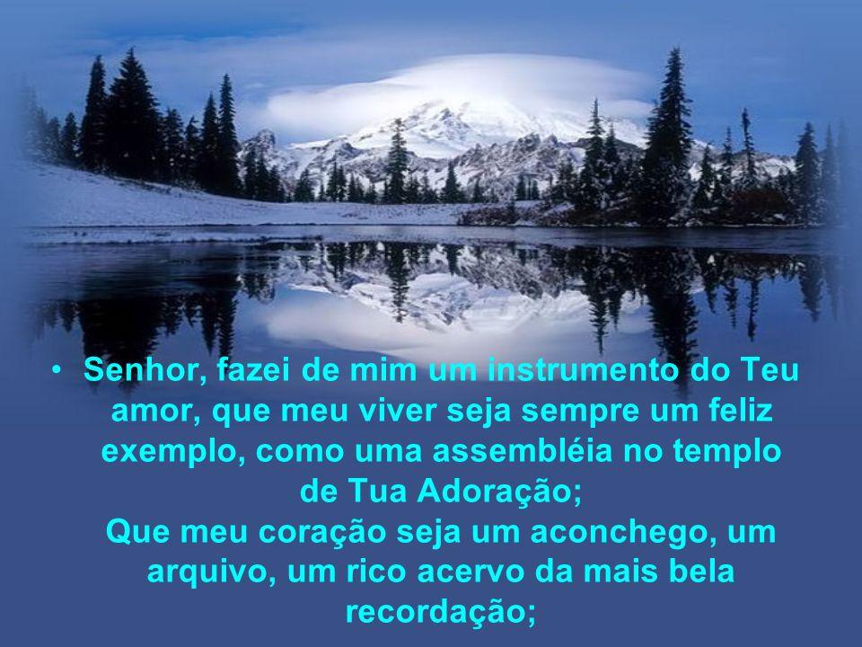 Senhor, fazei de mim um instrumento do Teu amor, que meu viver seja sempre um feliz exemplo, como uma assembléia no templo de Tua Adoração; Que meu coração seja um aconchego, um arquivo, um rico acervo da mais bela recordação;
