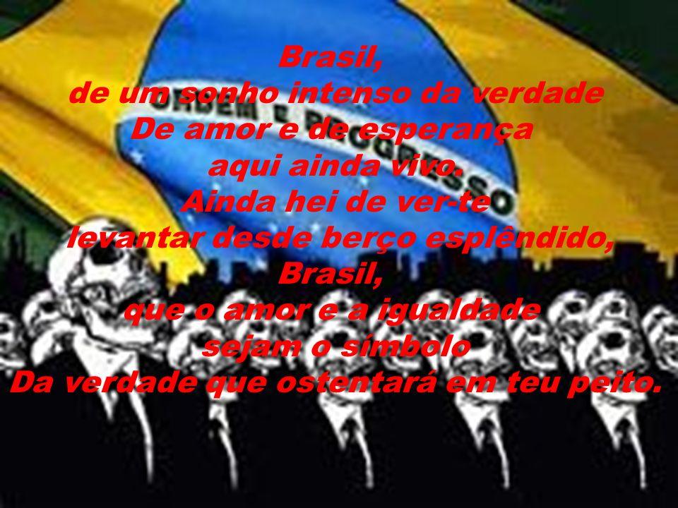 Brasil, de um sonho intenso da verdade De amor e de esperança aqui ainda vivo.