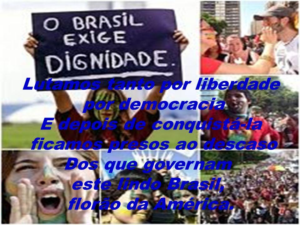 Lutamos tanto por liberdade por democracia E depois de conquistá-la ficamos presos ao descaso Dos que governam este lindo Brasil, florão da América.