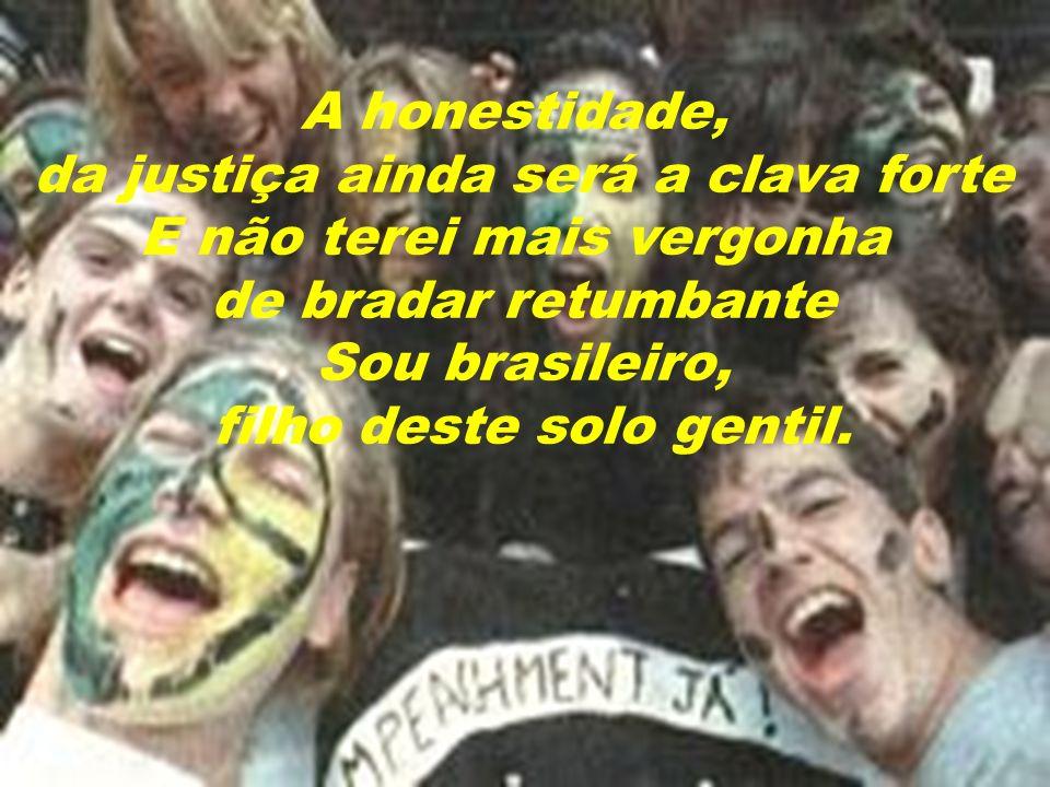 A honestidade, da justiça ainda será a clava forte E não terei mais vergonha de bradar retumbante Sou brasileiro, filho deste solo gentil.