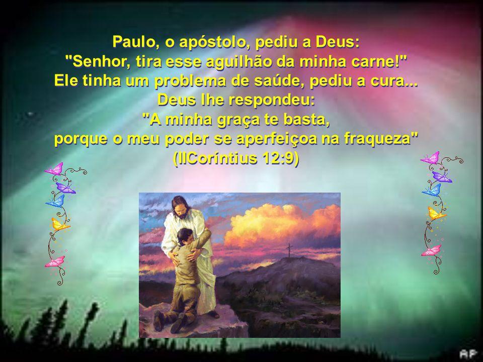 Paulo, o apóstolo, pediu a Deus: Senhor, tira esse aguilhão da minha carne! Ele tinha um problema de saúde, pediu a cura...