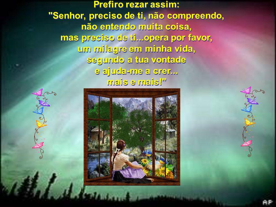Prefiro rezar assim: Senhor, preciso de ti, não compreendo, não entendo muita coisa, mas preciso de ti...opera por favor, um milagre em minha vida, segundo a tua vontade e ajuda-me a crer...