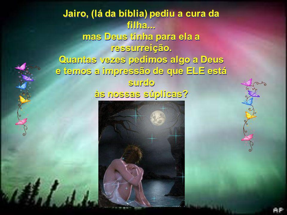 Jairo, (lá da bíblia) pediu a cura da filha...mas Deus tinha para ela a ressurreição.