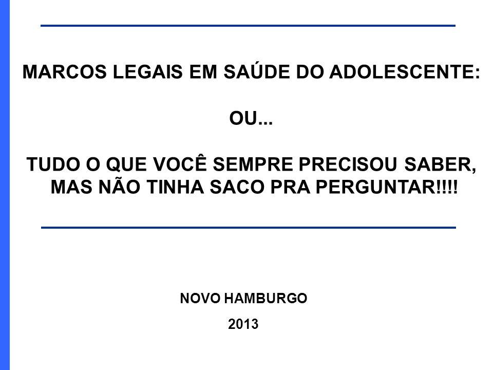 NOVO HAMBURGO 2013 MARCOS LEGAIS EM SAÚDE DO ADOLESCENTE: OU... TUDO O QUE VOCÊ SEMPRE PRECISOU SABER, MAS NÃO TINHA SACO PRA PERGUNTAR!!!!