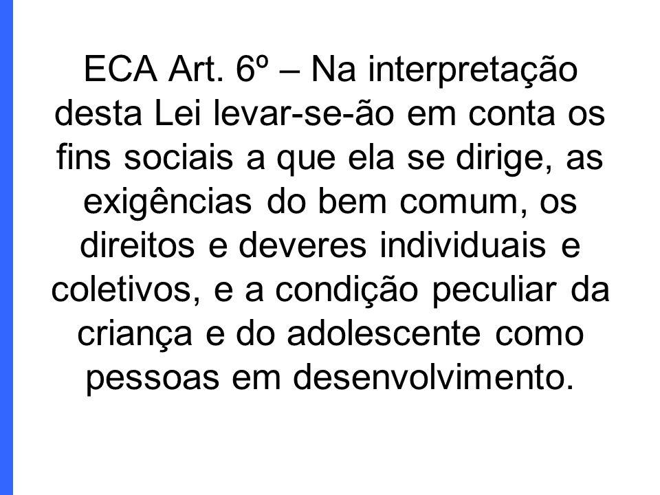 ECA Art. 6º – Na interpretação desta Lei levar-se-ão em conta os fins sociais a que ela se dirige, as exigências do bem comum, os direitos e deveres i