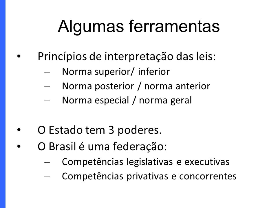 Algumas ferramentas Princípios de interpretação das leis: – Norma superior/ inferior – Norma posterior / norma anterior – Norma especial / norma geral