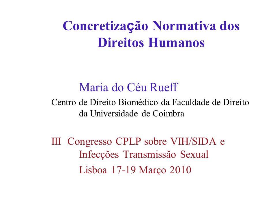 Concretiza ç ão Normativa dos Direitos Humanos Maria do Céu Rueff Centro de Direito Biomédico da Faculdade de Direito da Universidade de Coimbra III C