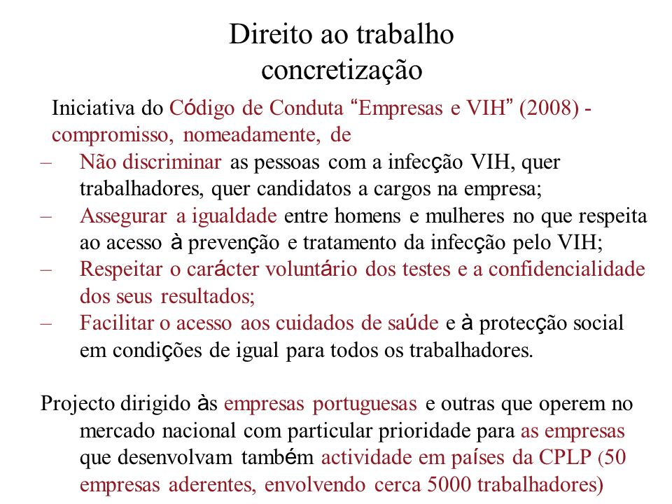 Direito ao trabalho concretização Iniciativa do C ó digo de Conduta Empresas e VIH (2008) - compromisso, nomeadamente, de –Não discriminar as pessoas