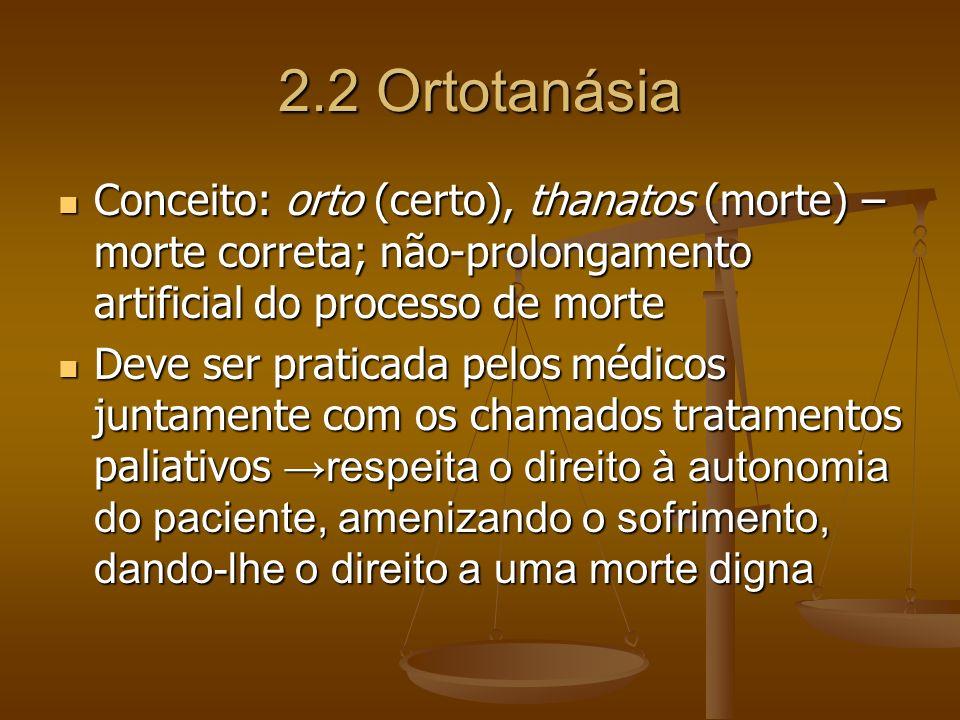 2.2 Ortotanásia Conceito: orto (certo), thanatos (morte) – morte correta; não-prolongamento artificial do processo de morte Conceito: orto (certo), th