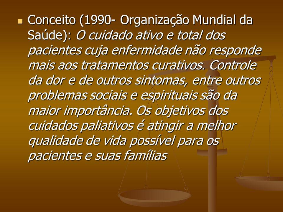 Conceito (1990- Organização Mundial da Saúde): O cuidado ativo e total dos pacientes cuja enfermidade não responde mais aos tratamentos curativos. Con