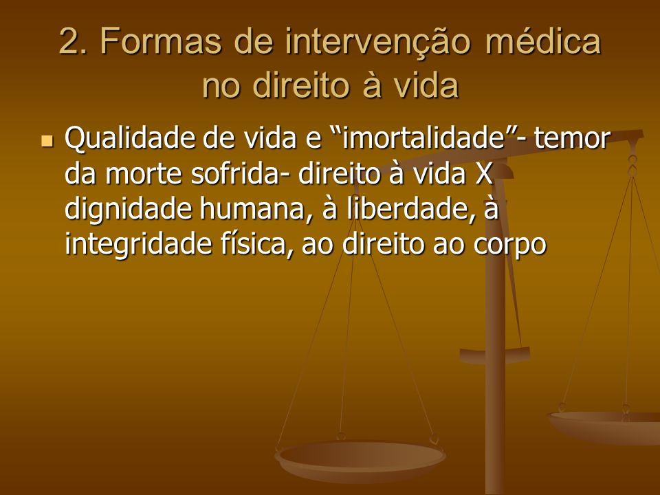 2. Formas de intervenção médica no direito à vida Qualidade de vida e imortalidade- temor da morte sofrida- direito à vida X dignidade humana, à liber