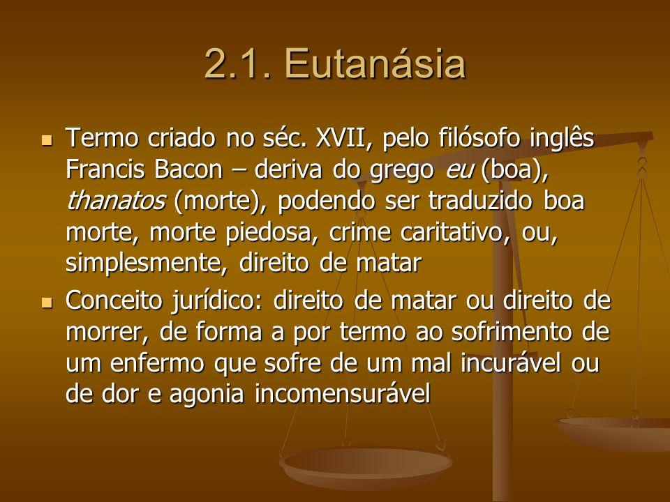 2.1. Eutanásia Termo criado no séc. XVII, pelo filósofo inglês Francis Bacon – deriva do grego eu (boa), thanatos (morte), podendo ser traduzido boa m