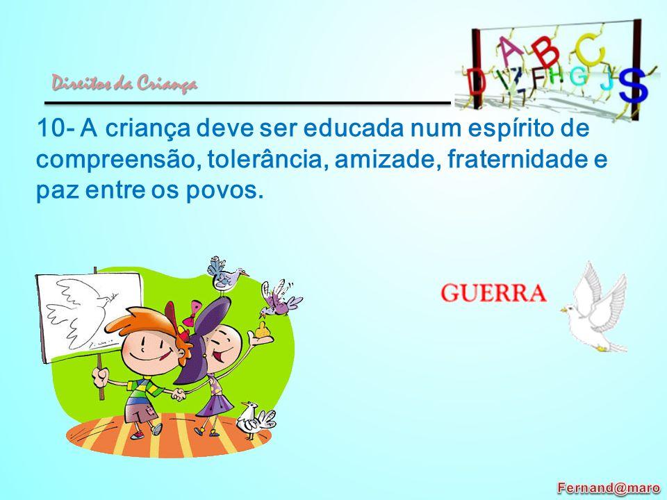 10- A criança deve ser educada num espírito de compreensão, tolerância, amizade, fraternidade e paz entre os povos. Direitos da Criança