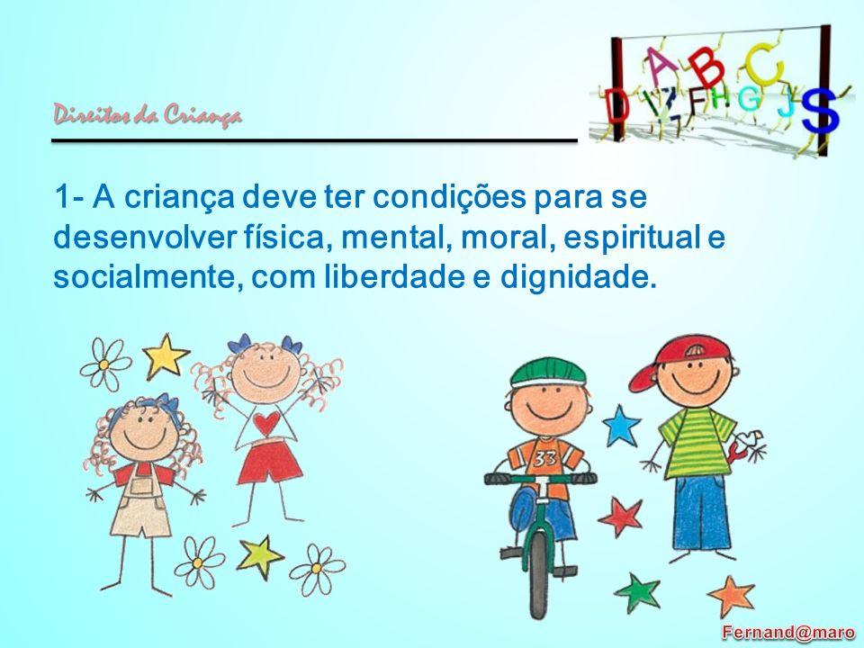 1- A criança deve ter condições para se desenvolver física, mental, moral, espiritual e socialmente, com liberdade e dignidade. Direitos da Criança