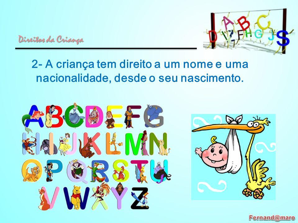 2- A criança tem direito a um nome e uma nacionalidade, desde o seu nascimento. Direitos da Criança