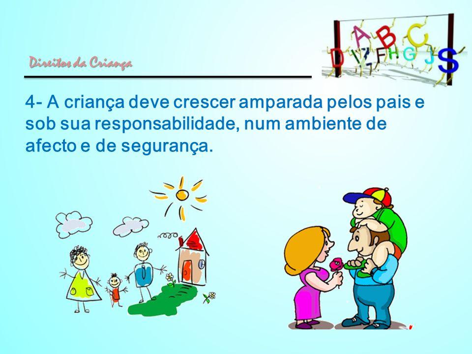 4- A criança deve crescer amparada pelos pais e sob sua responsabilidade, num ambiente de afecto e de segurança. Direitos da Criança