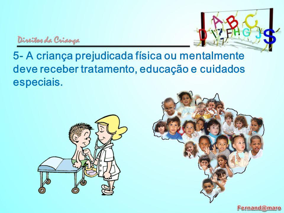5- A criança prejudicada física ou mentalmente deve receber tratamento, educação e cuidados especiais. Direitos da Criança