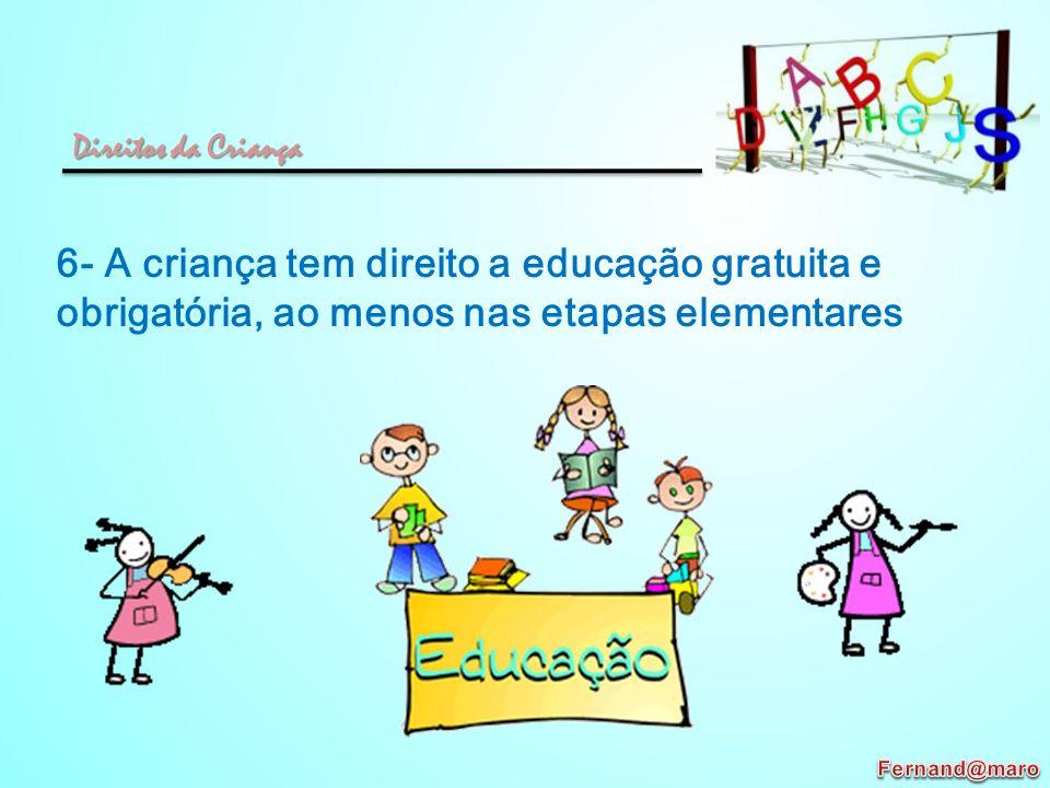 6- A criança tem direito a educação gratuita e obrigatória, ao menos nas etapas elementares Direitos da Criança