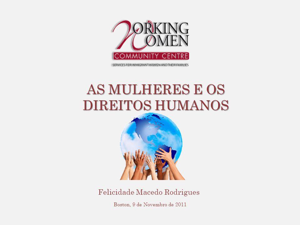 AS MULHERES E OS DIREITOS HUMANOS Felicidade Macedo Rodrigues Boston, 9 de Novembro de 2011
