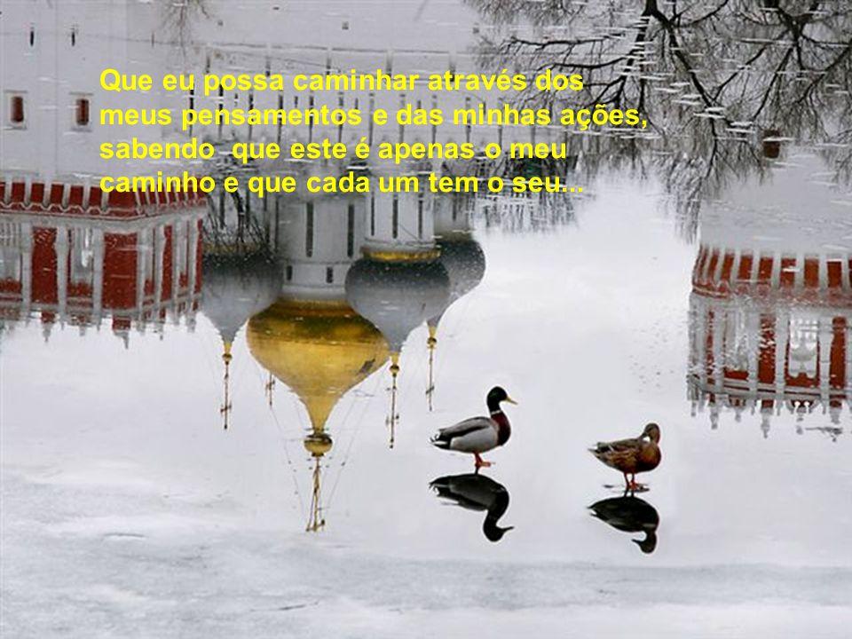 Que eu possa caminhar através dos meus pensamentos e das minhas ações, sabendo que este é apenas o meu caminho e que cada um tem o seu...