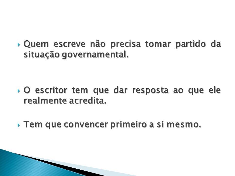 Quem escreve não precisa tomar partido da situação governamental. Quem escreve não precisa tomar partido da situação governamental. O escritor tem que