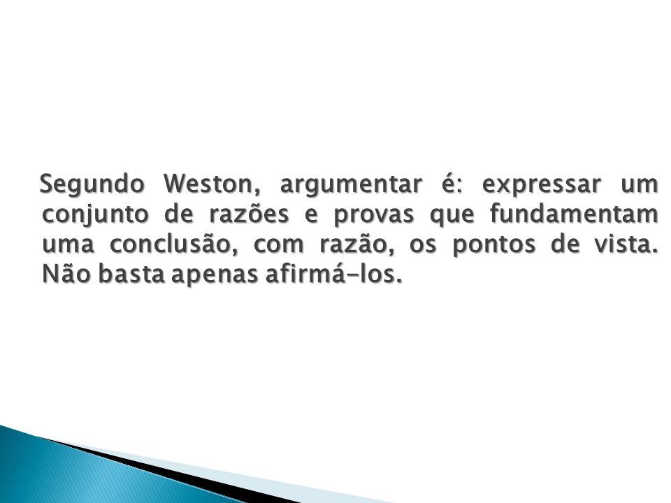 Segundo Weston, argumentar é: expressar um conjunto de razões e provas que fundamentam uma conclusão, com razão, os pontos de vista. Não basta apenas