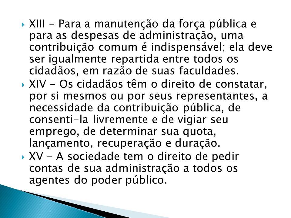 XIII - Para a manutenção da força pública e para as despesas de administração, uma contribuição comum é indispensável; ela deve ser igualmente repartida entre todos os cidadãos, em razão de suas faculdades.