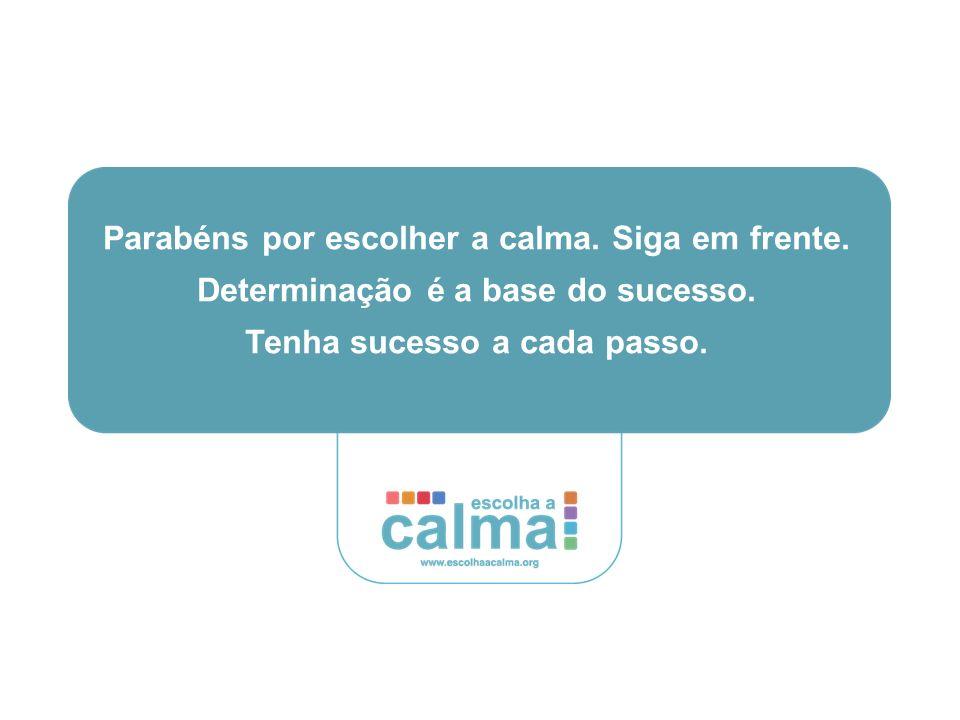 Parabéns por escolher a calma.Siga em frente. Determinação é a base do sucesso.