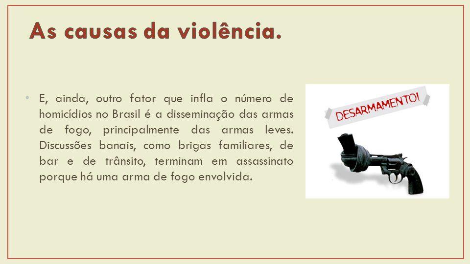 E, ainda, outro fator que infla o número de homicídios no Brasil é a disseminação das armas de fogo, principalmente das armas leves.