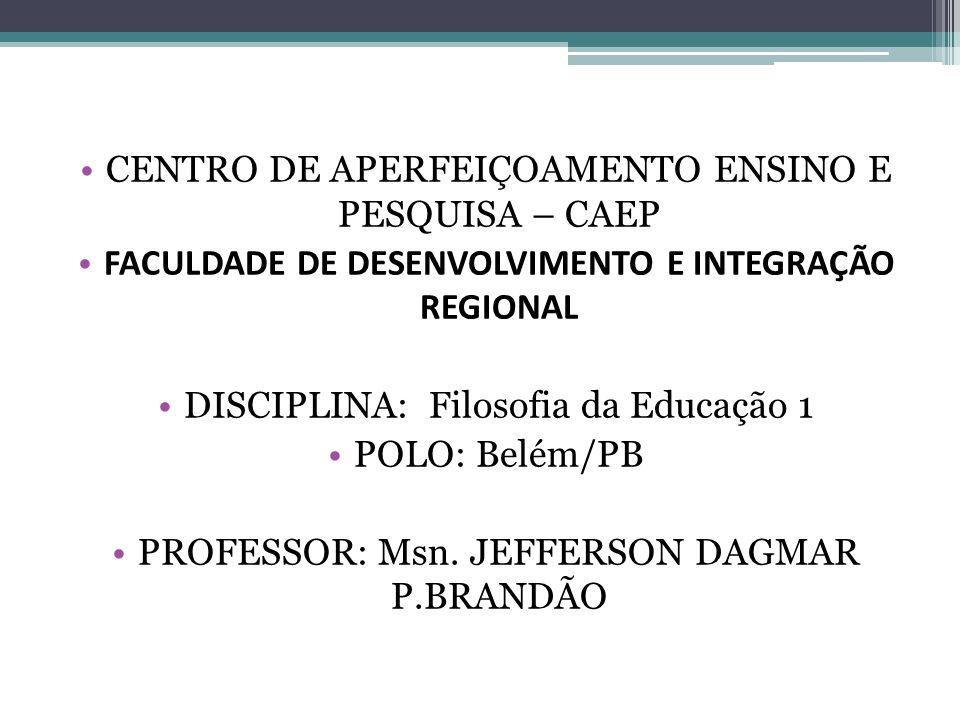 CENTRO DE APERFEIÇOAMENTO ENSINO E PESQUISA – CAEP FACULDADE DE DESENVOLVIMENTO E INTEGRAÇÃO REGIONAL DISCIPLINA: Filosofia da Educação 1 POLO: Belém/